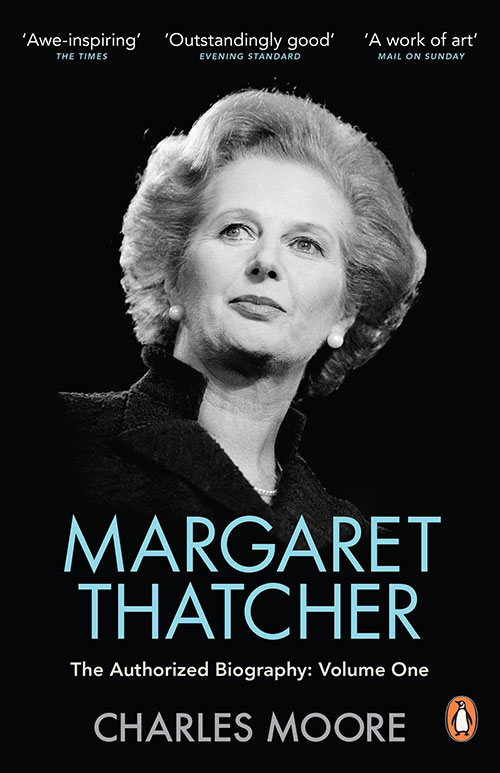 Charles Moore – Margaret Thatcher The Authorised Biography Volume One